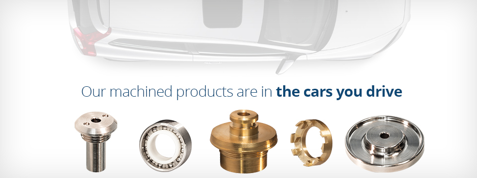Our machined products are in the cars you drive