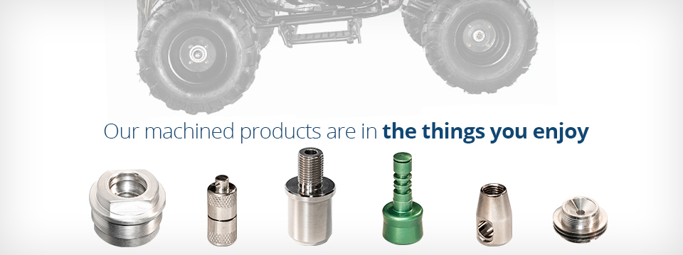 Our machined products are in the things you enjoy